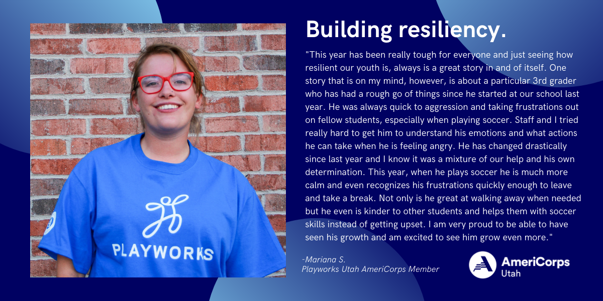 """Building resiliency. """"This year has been really tough for everyone and just seeing how resilient our youth is, always is a great story in and of itself. One story that is on my mind, however, is about a particular 3rd grader who has had a rough go of things since he started at our school last year. He was always quick to aggression and taking frustrations out on fellow students, especially when playing soccer. Staff and I tried really hard to get him to understand his emotions and what actions he can take when he is feeling angry. He has changed drastically since last year and I know it was a mixture of our help and his own determination. This year, when he plays soccer he is much more calm and even recognizes his frustrations quickly enough to leave and take a break. Not only is he great at walking away when needed but he even is kinder to other students and helps them with soccer skills instead of getting upset. I am very proud to be able to have seen his growth and am excited to see him grow even more."""" -Mariana S., Playworks Utah Coach"""